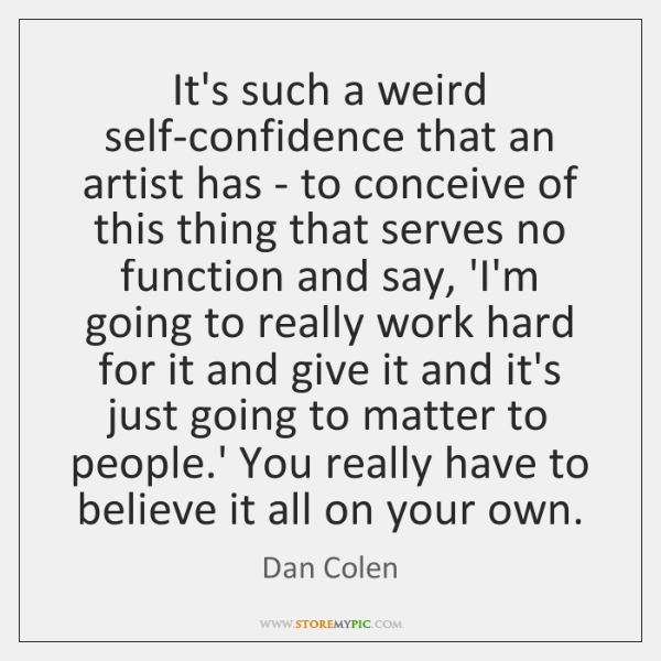 It's such a weird self-confidence that an artist has - to conceive ...