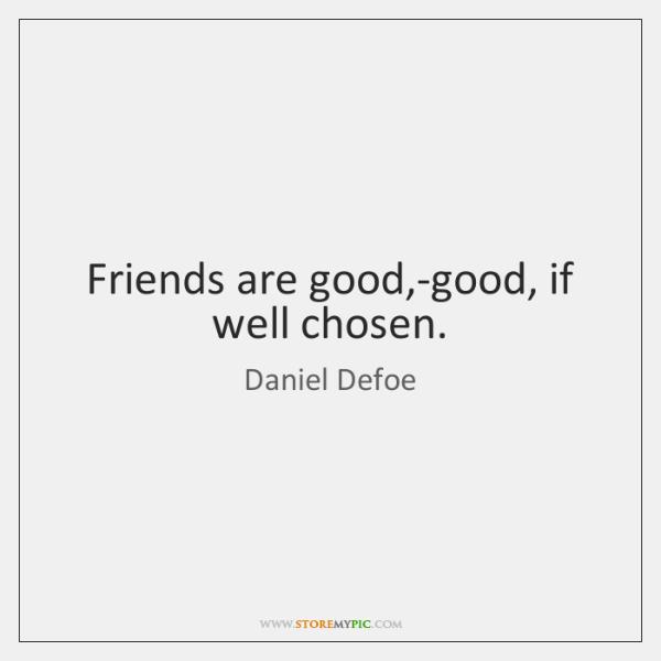 Friends are good,-good, if well chosen.