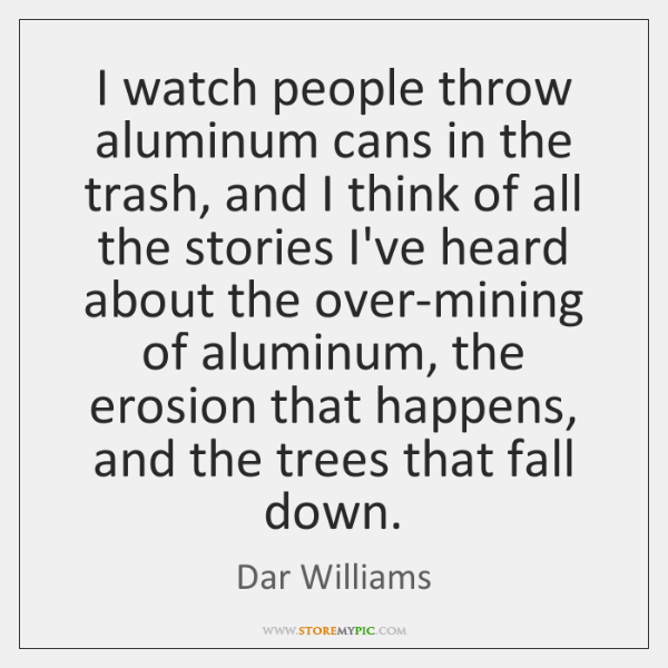 I watch people throw aluminum cans in the trash, and I think ...