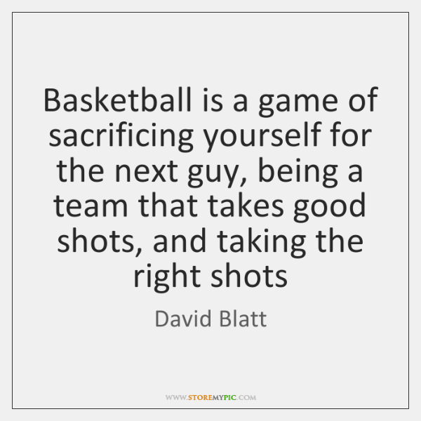 Basketball is a game of sacrificing yourself for the next guy, being ...