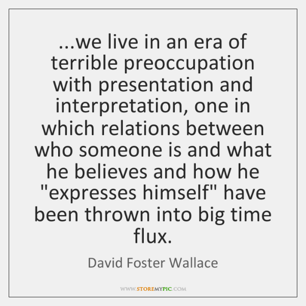 ...we live in an era of terrible preoccupation with presentation and interpretation, ...