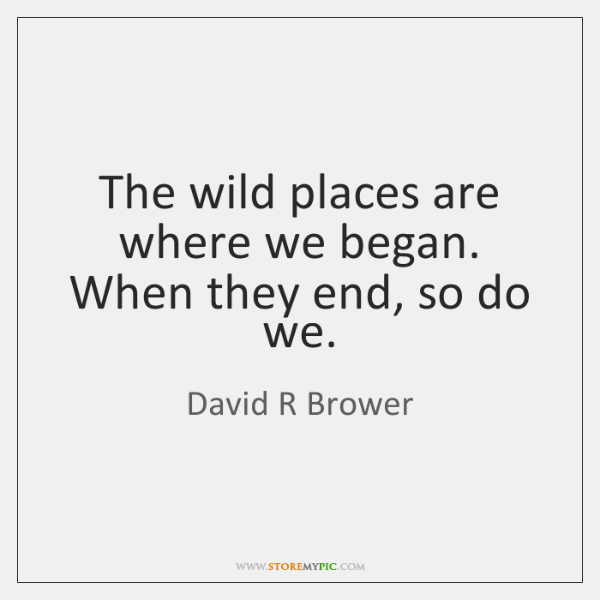 The wild places are where we began. When they end, so do ...