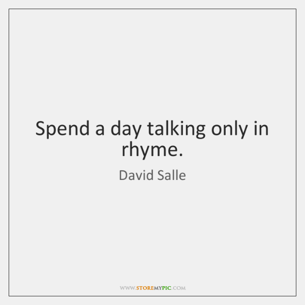 Spend a day talking only in rhyme.