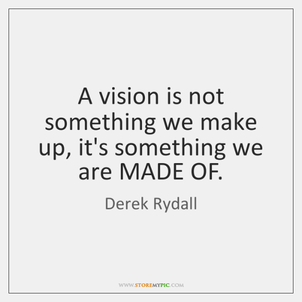 A vision is not something we make up, it's something we are ...