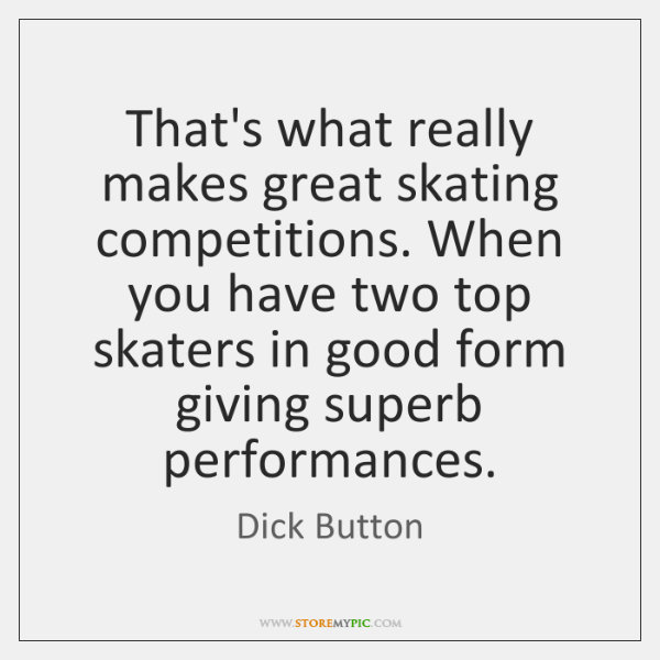 That's what really makes great skating competitions. When you have two top ...