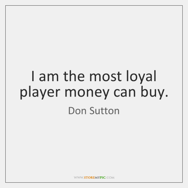 I am the most loyal player money can buy.
