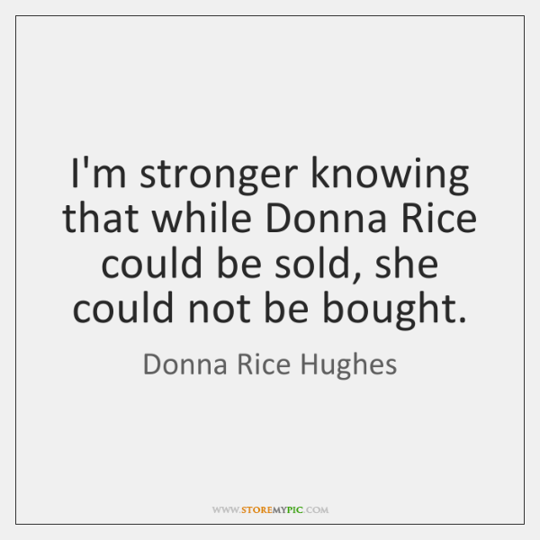 I'm stronger knowing that while Donna Rice could be sold, she could ...