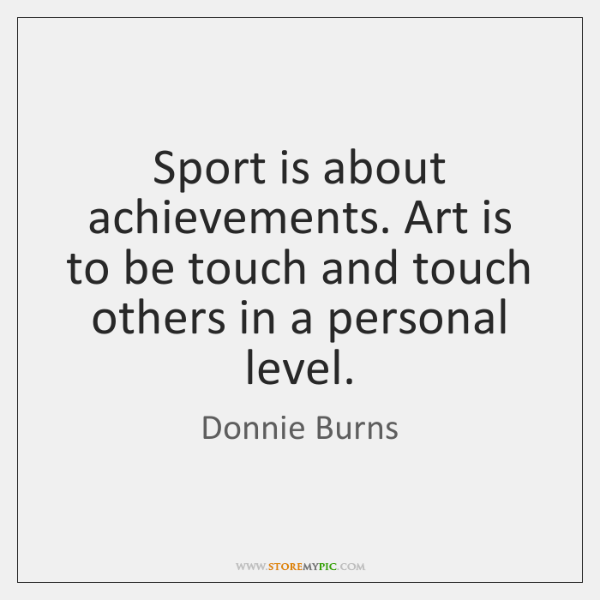 Sport is about achievements. Art is to be touch and touch others ...