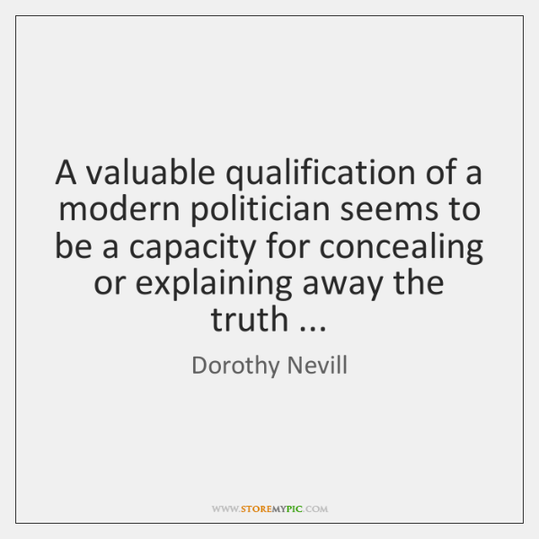 A valuable qualification of a modern politician seems to be a capacity ...