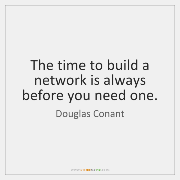 The time to build a network is always before you need one.