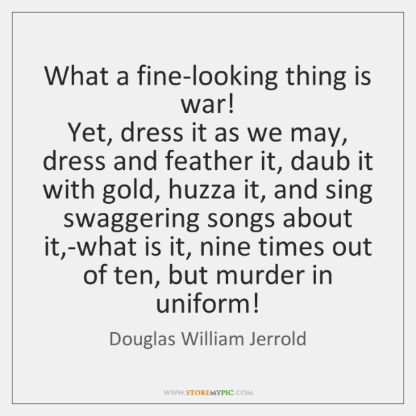 What a fine-looking thing is war!  Yet, dress it as we may, ...