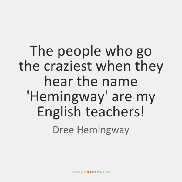 The people who go the craziest when they hear the name 'Hemingway' ...