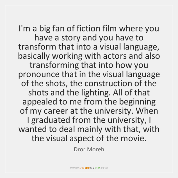 I'm a big fan of fiction film where you have a story ...
