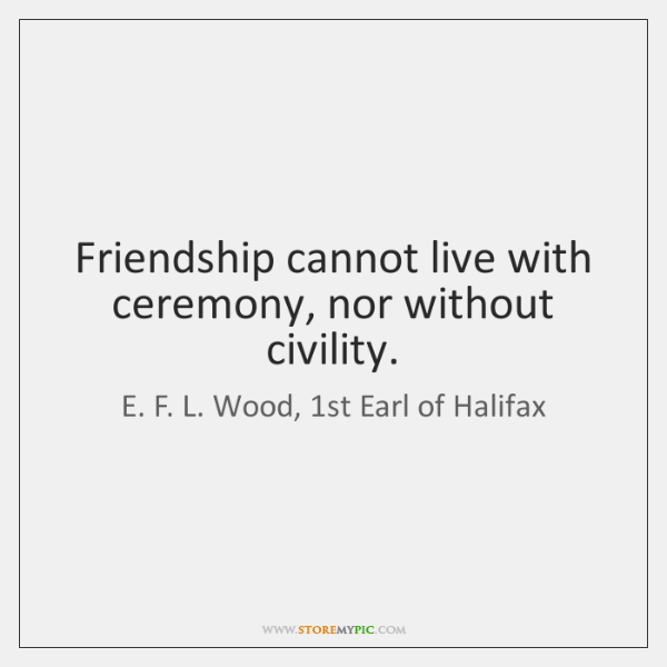 Friendship cannot live with ceremony, nor without civility.