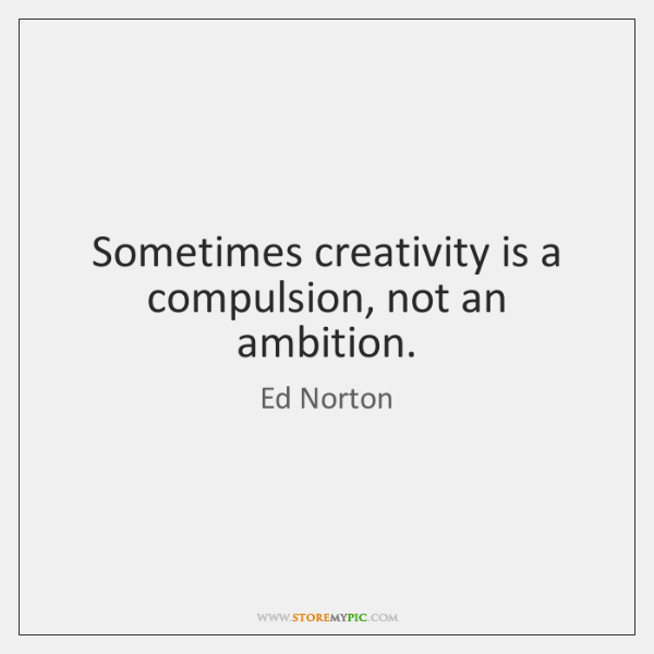 Sometimes creativity is a compulsion, not an ambition.