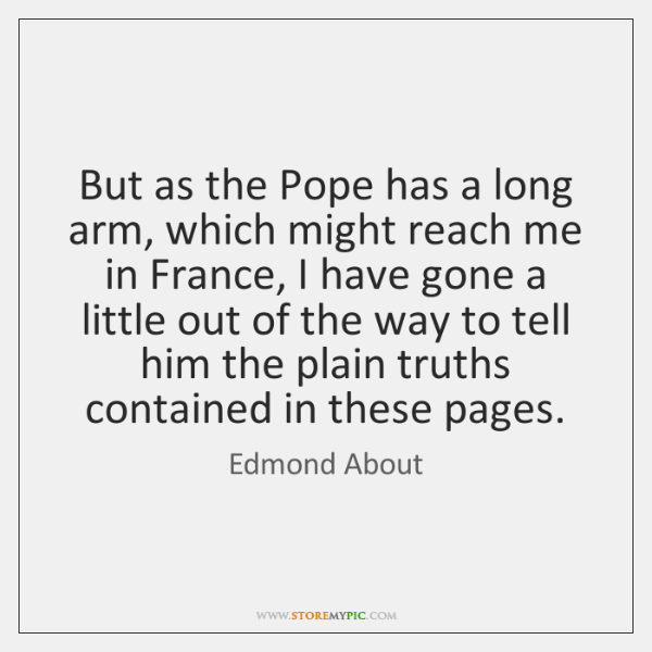 But as the Pope has a long arm, which might reach me ...