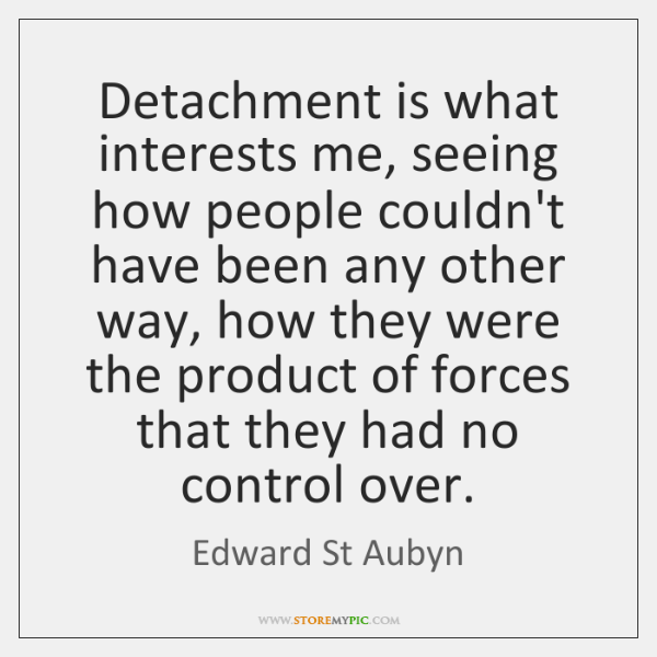 Detachment is what interests me, seeing how people couldn't have been any ...