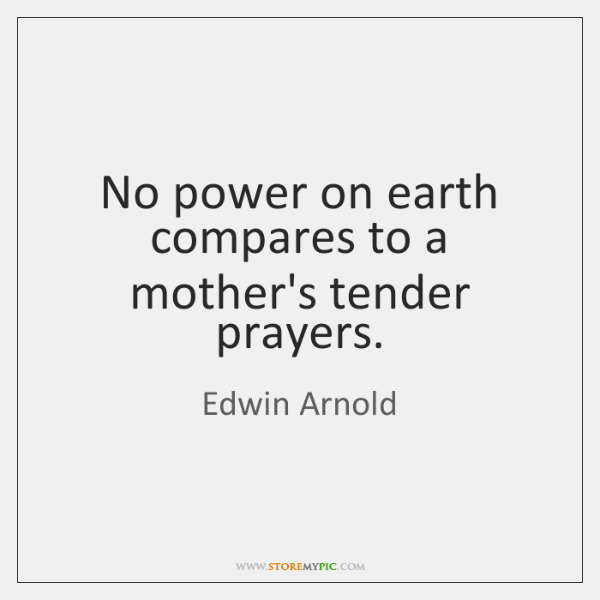 No power on earth compares to a mother's tender prayers.