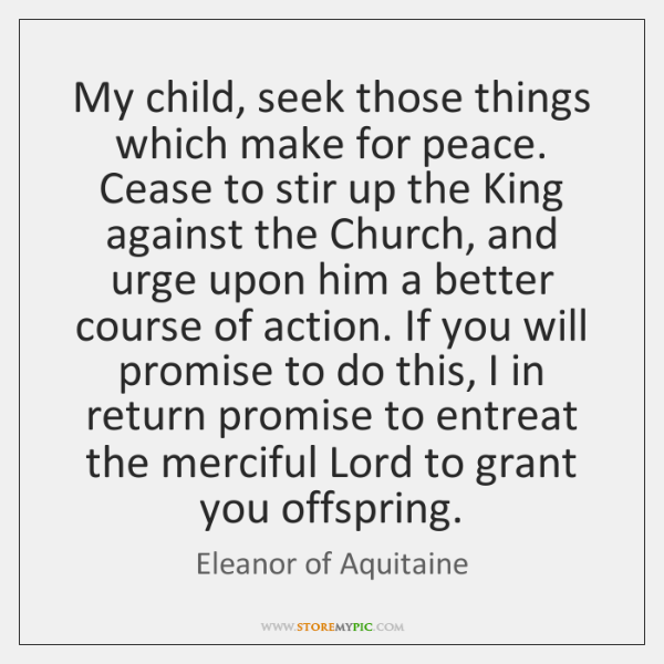 My child, seek those things which make for peace. Cease to stir ...