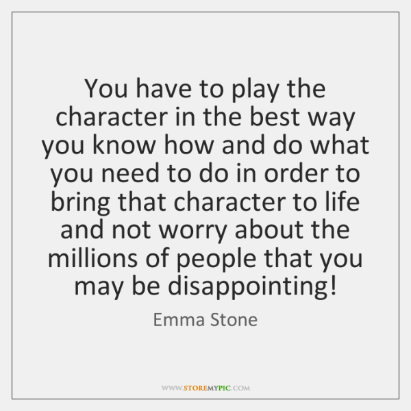 You have to play the character in the best way you know ...