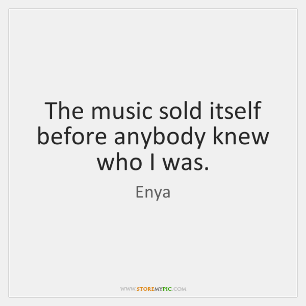 The music sold itself before anybody knew who I was.