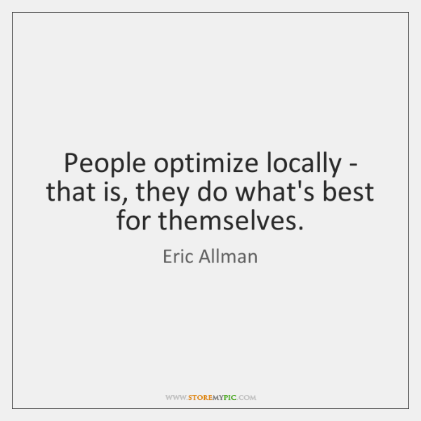 People optimize locally - that is, they do what's best for themselves.