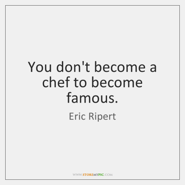 You don't become a chef to become famous.