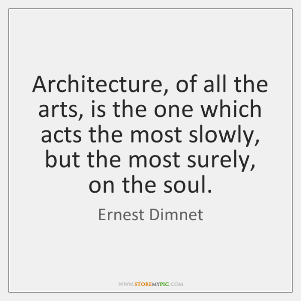 Architecture, of all the arts, is the one which acts the most ...