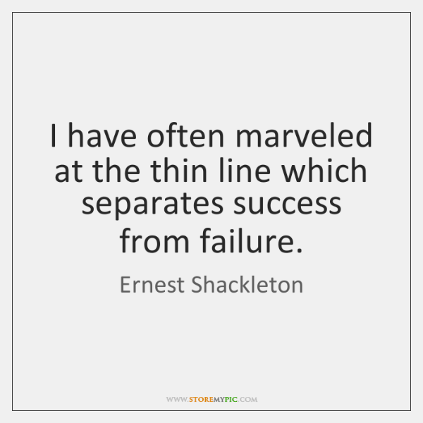 I have often marveled at the thin line which separates success from ...