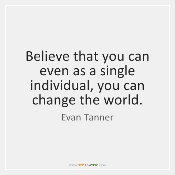 Believe that you can even as a single individual, you can change ...