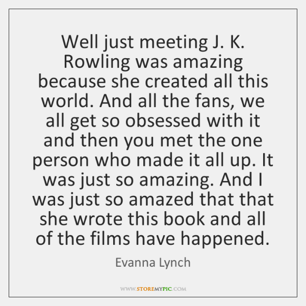 Well just meeting J. K. Rowling was amazing because she created all ...