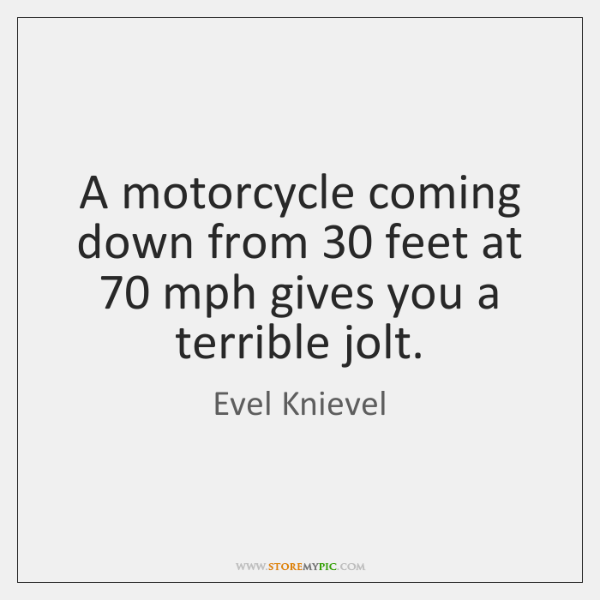 A motorcycle coming down from 30 feet at 70 mph gives you a terrible ...
