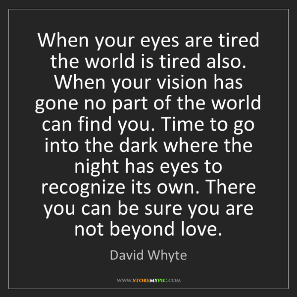 David Whyte: When your eyes are tired the world is tired also. When...