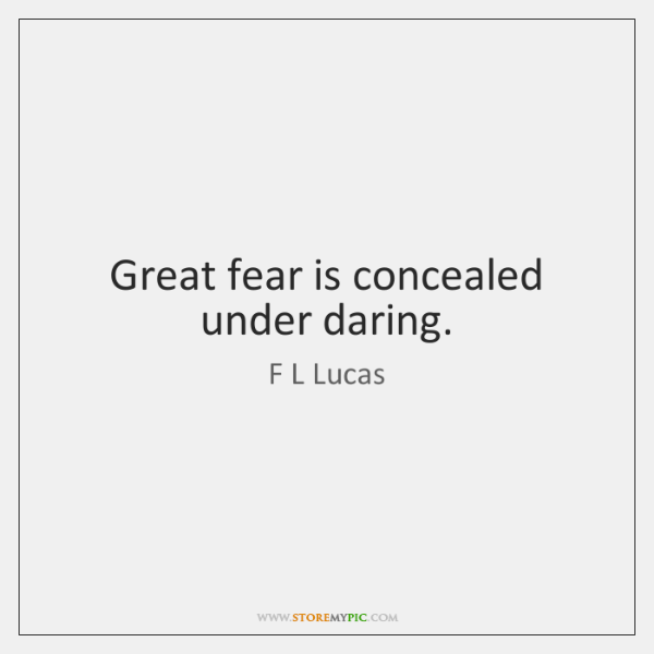 Great fear is concealed under daring.