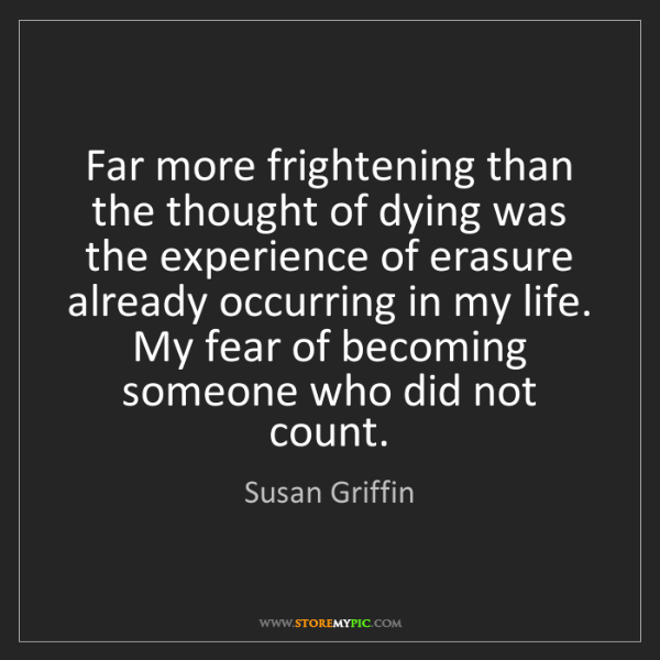 Susan Griffin: Far more frightening than the thought of dying was the...