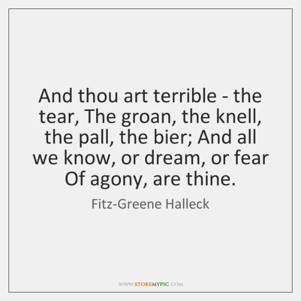 And thou art terrible - the tear, The groan, the knell, the ...