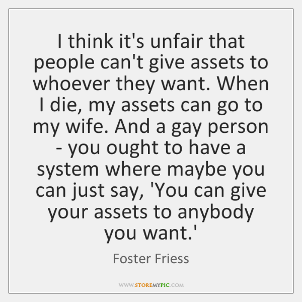 I think it's unfair that people can't give assets to whoever they ...