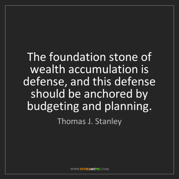 Thomas J. Stanley: The foundation stone of wealth accumulation is defense,...