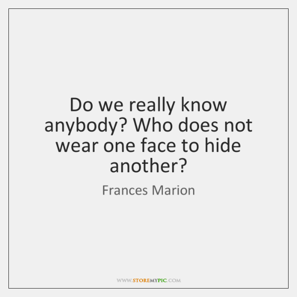 Do we really know anybody? Who does not wear one face to ...