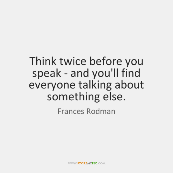 Think twice before you speak - and you'll find everyone talking about ...