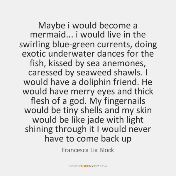 Maybe i would become a mermaid... i would live in the swirling ...