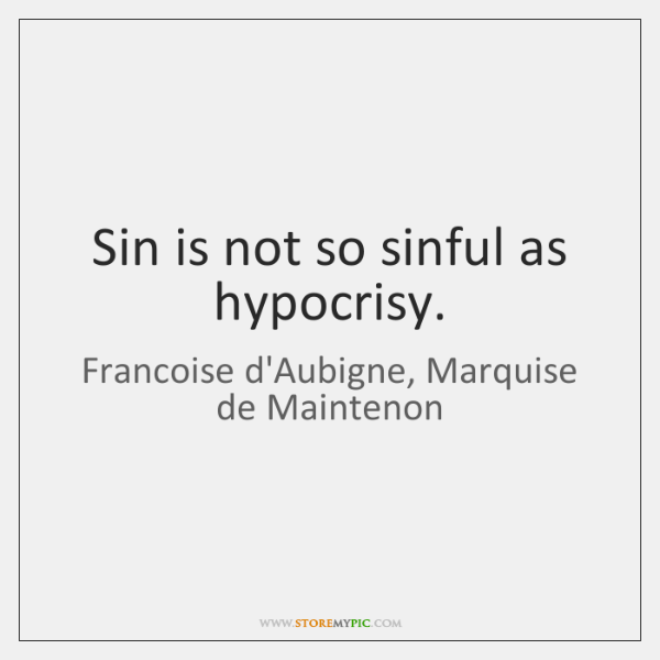 Sin is not so sinful as hypocrisy.