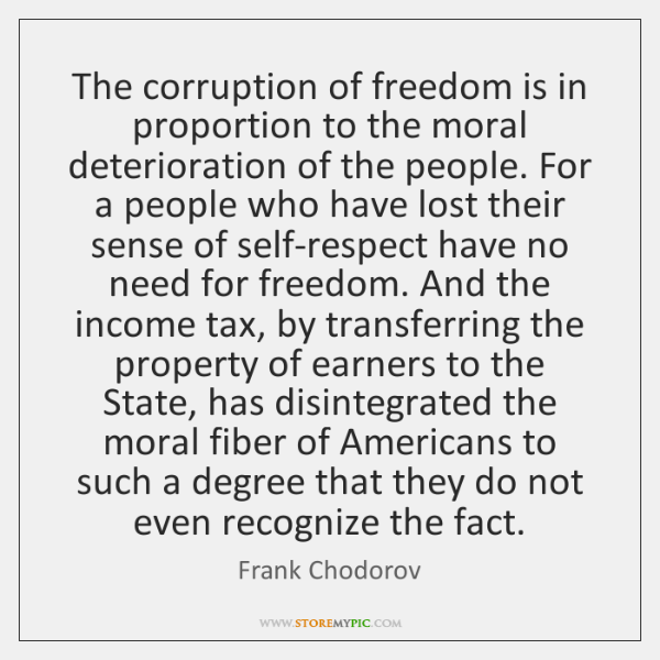 The corruption of freedom is in proportion to the moral deterioration of ...