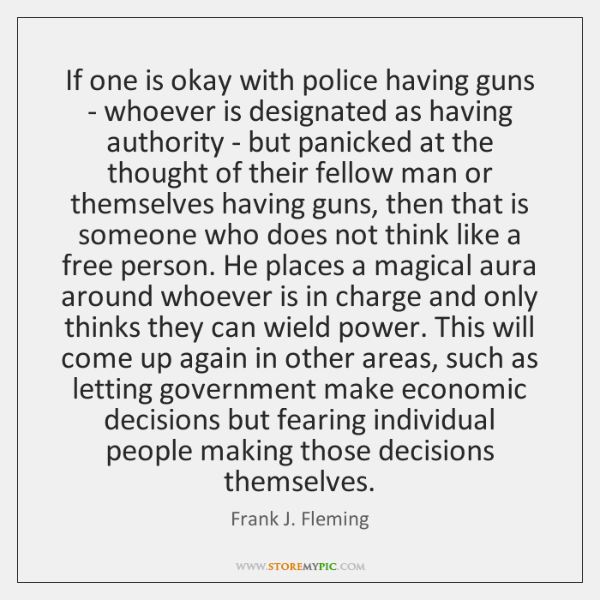If one is okay with police having guns - whoever is designated ...