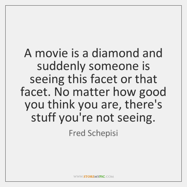 A movie is a diamond and suddenly someone is seeing this facet ...