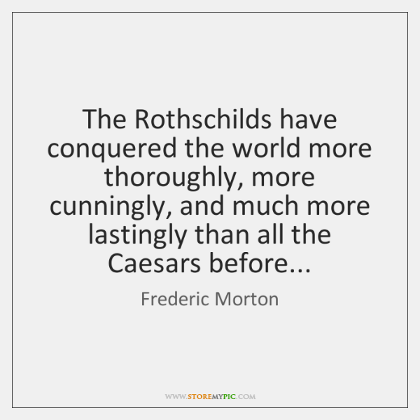 The Rothschilds have conquered the world more thoroughly, more cunningly, and much ...