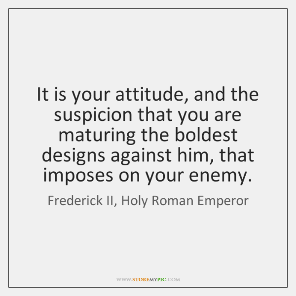 It is your attitude, and the suspicion that you are maturing the ...