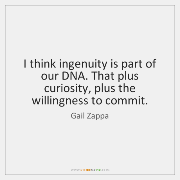 I think ingenuity is part of our DNA. That plus curiosity, plus ...