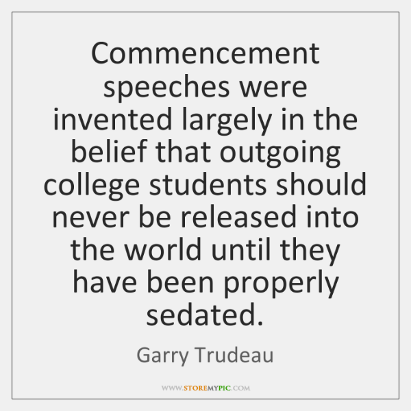 Commencement speeches were invented largely in the belief that outgoing college students ...