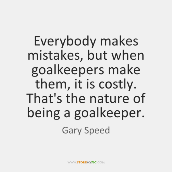 Everybody makes mistakes, but when goalkeepers make them, it is costly. That's ...